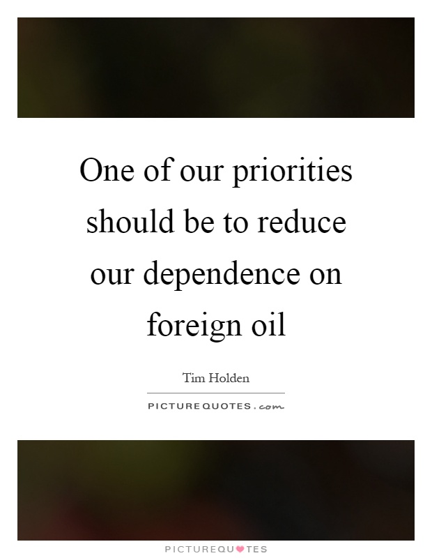 One of our priorities should be to reduce our dependence on foreign oil Picture Quote #1
