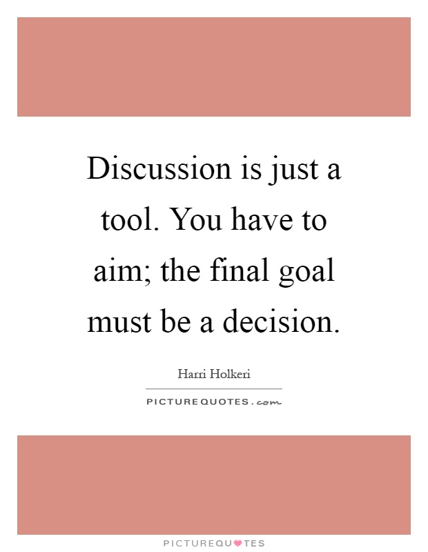 Discussion is just a tool. You have to aim; the final goal must be a decision Picture Quote #1