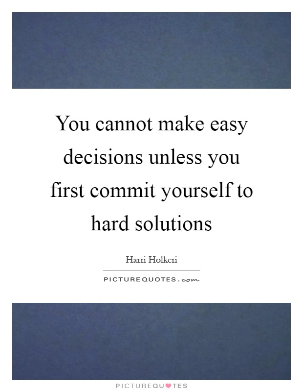 You cannot make easy decisions unless you first commit yourself to hard solutions Picture Quote #1