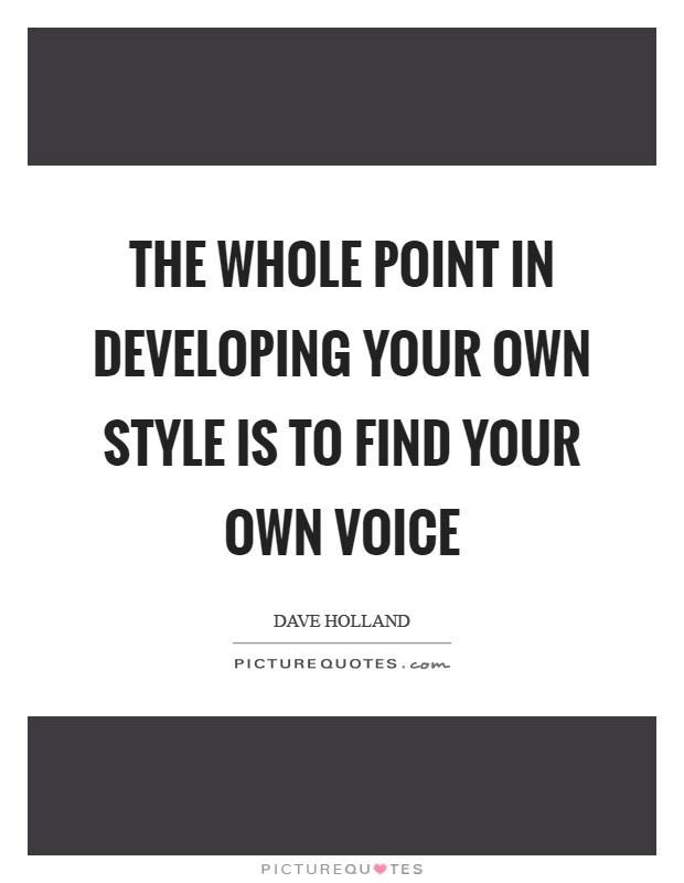 The Whole Point In Developing Your Own Style Is To Find