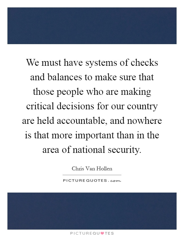 We must have systems of checks and balances to make sure that those people who are making critical decisions for our country are held accountable, and nowhere is that more important than in the area of national security Picture Quote #1