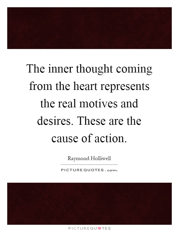 The inner thought coming from the heart represents the real motives and desires. These are the cause of action Picture Quote #1