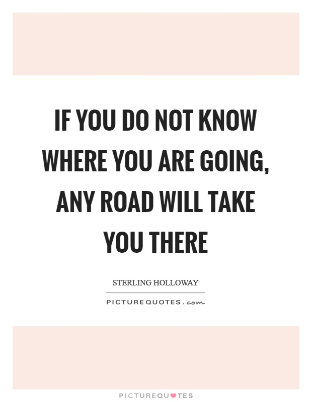 If you do not know where you are going, any road will take you there Picture Quote #1