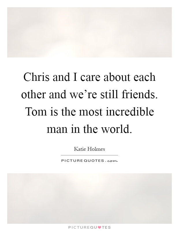Chris and I care about each other and we're still friends. Tom is the most incredible man in the world Picture Quote #1