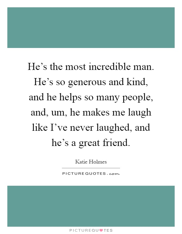 He's the most incredible man. He's so generous and kind, and he helps so many people, and, um, he makes me laugh like I've never laughed, and he's a great friend Picture Quote #1