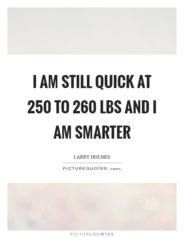 I am still quick at 250 to 260 lbs and I am smarter Picture Quote #1