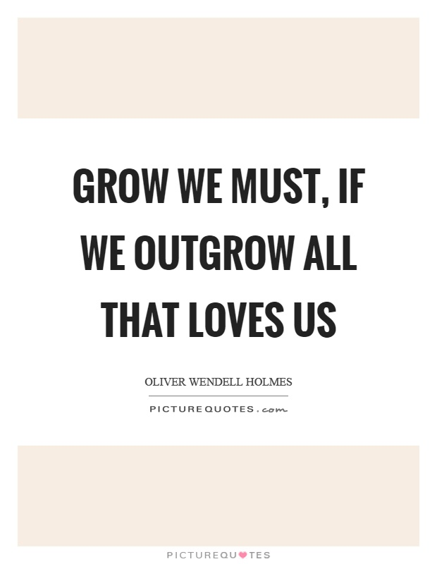 Grow we must, if we outgrow all that loves us Picture Quote #1