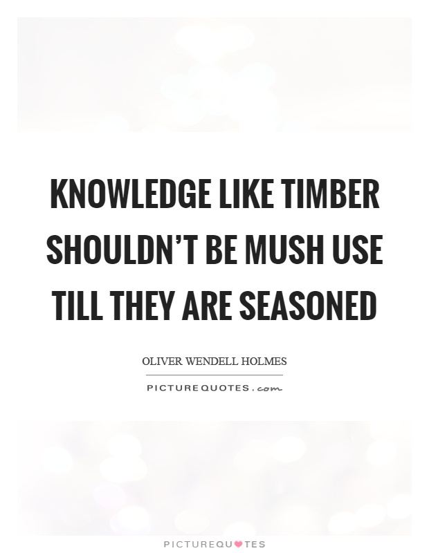 Knowledge like timber shouldn't be mush use till they are seasoned Picture Quote #1