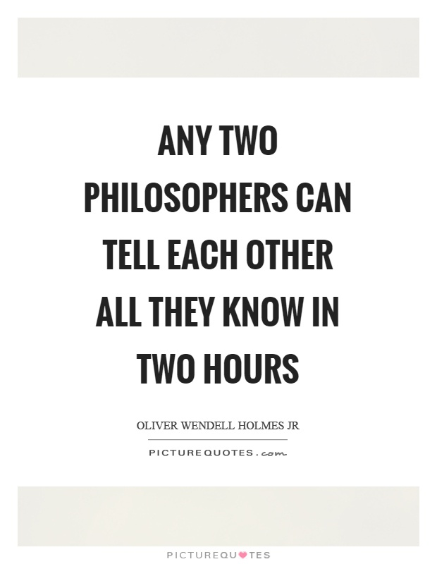 Any two philosophers can tell each other all they know in two hours Picture Quote #1