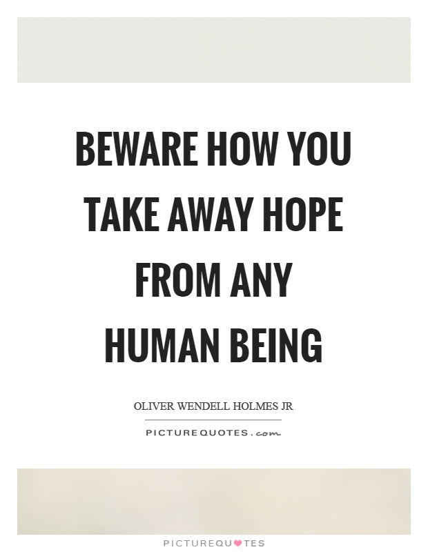 Beware how you take away hope from any human being Picture Quote #1