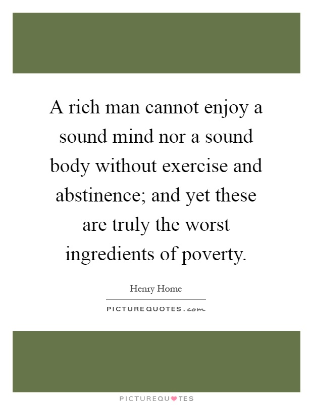 A rich man cannot enjoy a sound mind nor a sound body without exercise and abstinence; and yet these are truly the worst ingredients of poverty Picture Quote #1