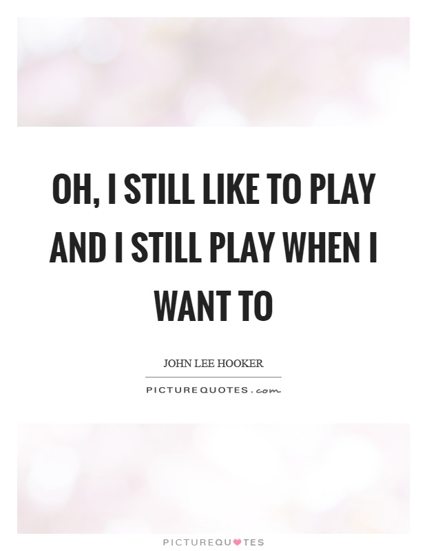 Oh, I still like to play and I still play when I want to Picture Quote #1