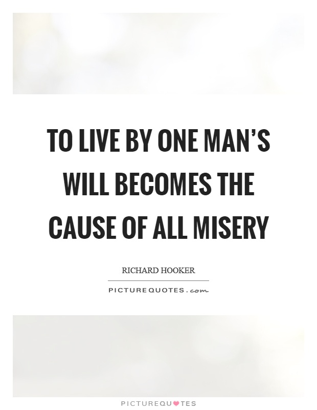 To live by one man's will becomes the cause of all misery Picture Quote #1