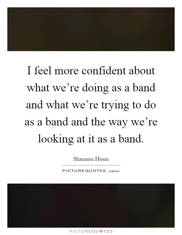 I feel more confident about what we're doing as a band and what we're trying to do as a band and the way we're looking at it as a band Picture Quote #1
