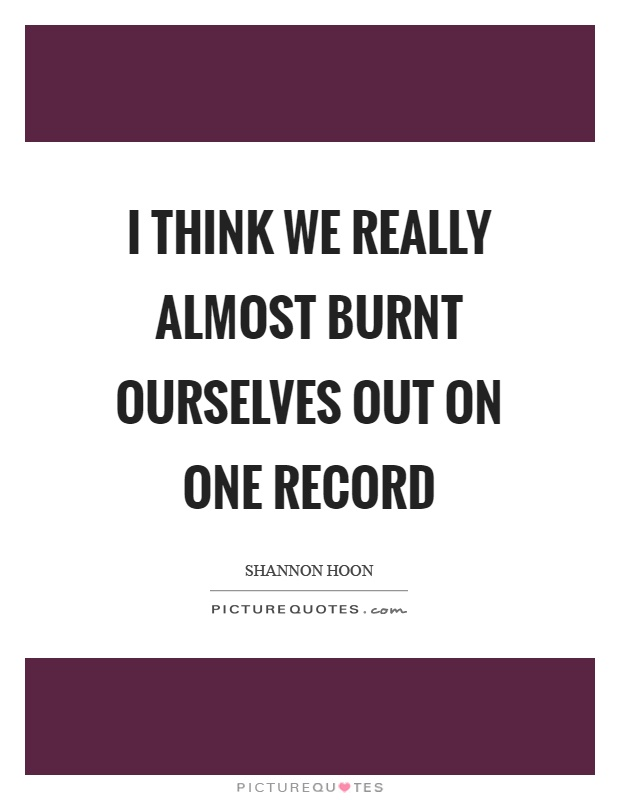 I think we really almost burnt ourselves out on one record Picture Quote #1