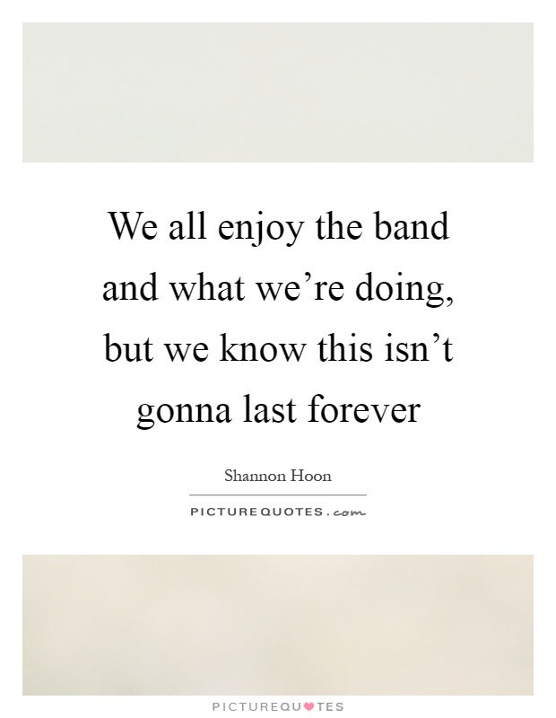 We all enjoy the band and what we're doing, but we know this isn't gonna last forever Picture Quote #1
