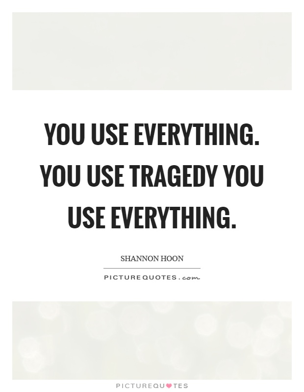You use everything. You use tragedy you use everything Picture Quote #1