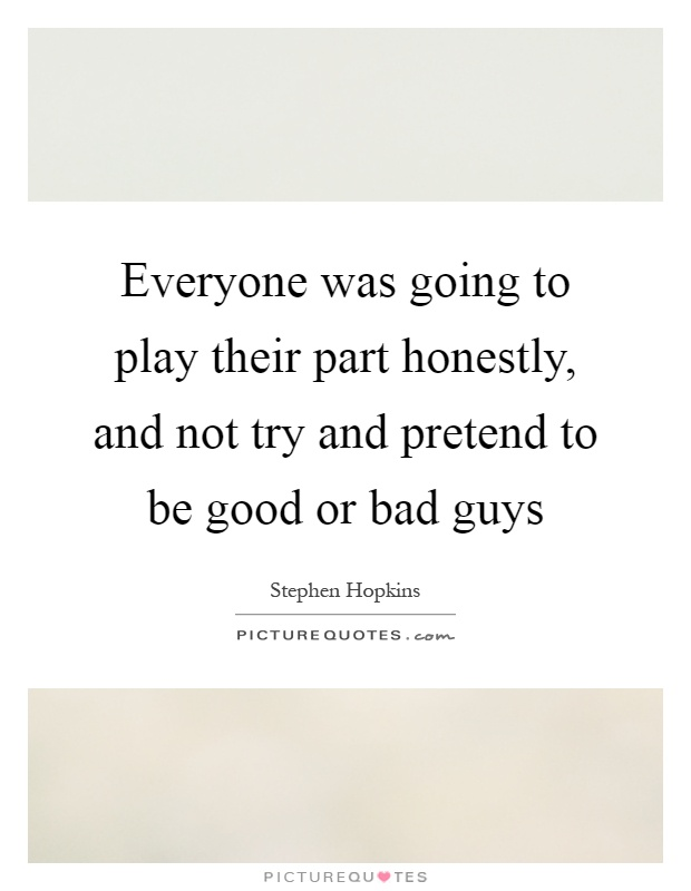 Everyone was going to play their part honestly, and not try and pretend to be good or bad guys Picture Quote #1