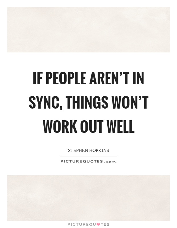 If people aren't in sync, things won't work out well Picture Quote #1