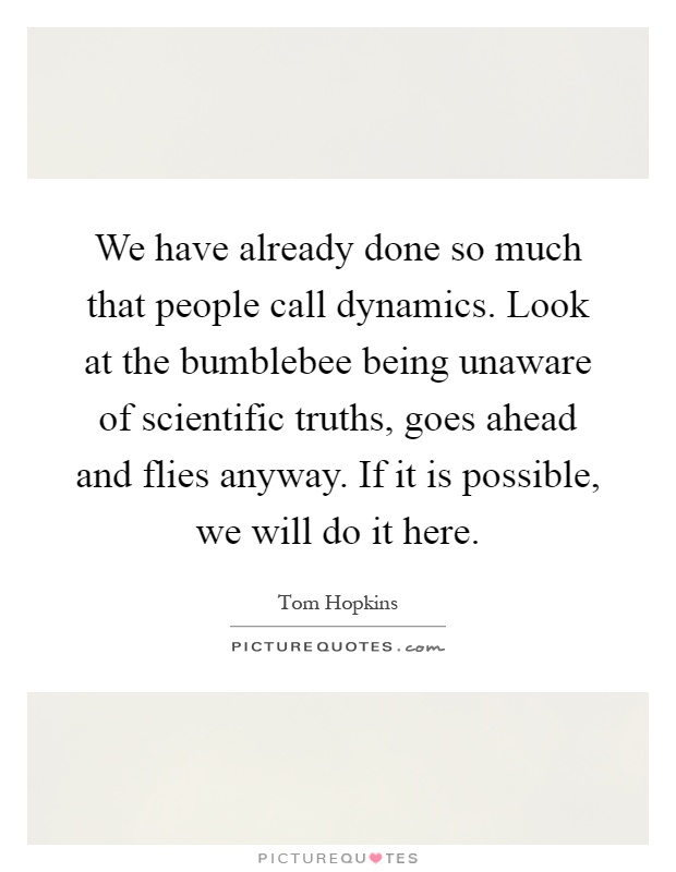 We have already done so much that people call dynamics. Look at the bumblebee being unaware of scientific truths, goes ahead and flies anyway. If it is possible, we will do it here Picture Quote #1