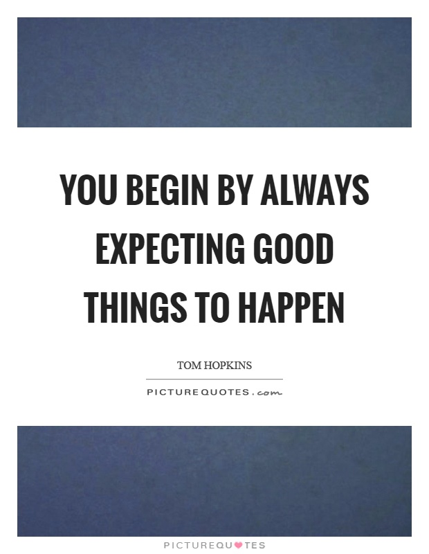 You begin by always expecting good things to happen Picture Quote #1