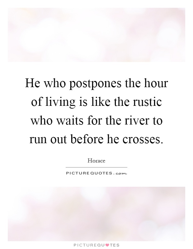 He who postpones the hour of living is like the rustic who waits for the river to run out before he crosses Picture Quote #1