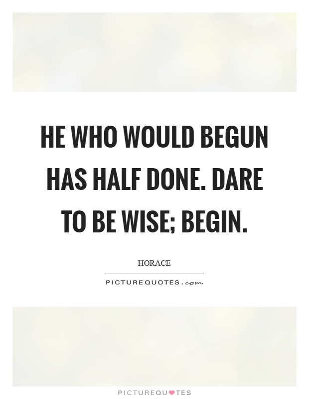 He who would begun has half done. Dare to be wise; begin Picture Quote #1