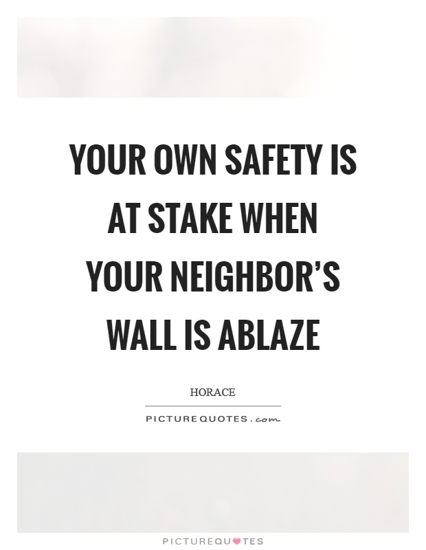 Your own safety is at stake when your neighbor's wall is ablaze Picture Quote #1