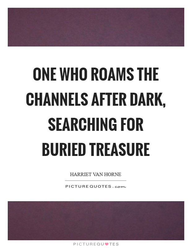 One who roams the channels after dark, searching for buried treasure Picture Quote #1