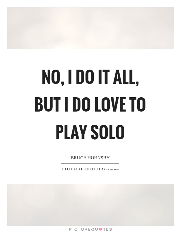 No, I do it all, but I do love to play solo Picture Quote #1