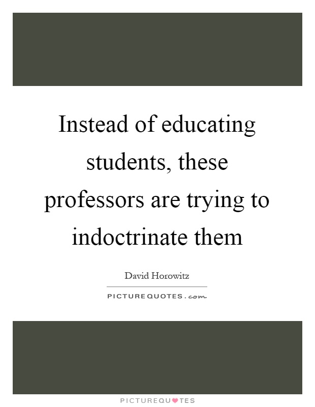Instead of educating students, these professors are trying to indoctrinate them Picture Quote #1
