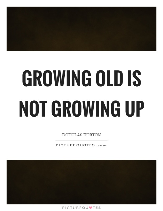 Growing old is not growing up Picture Quote #1