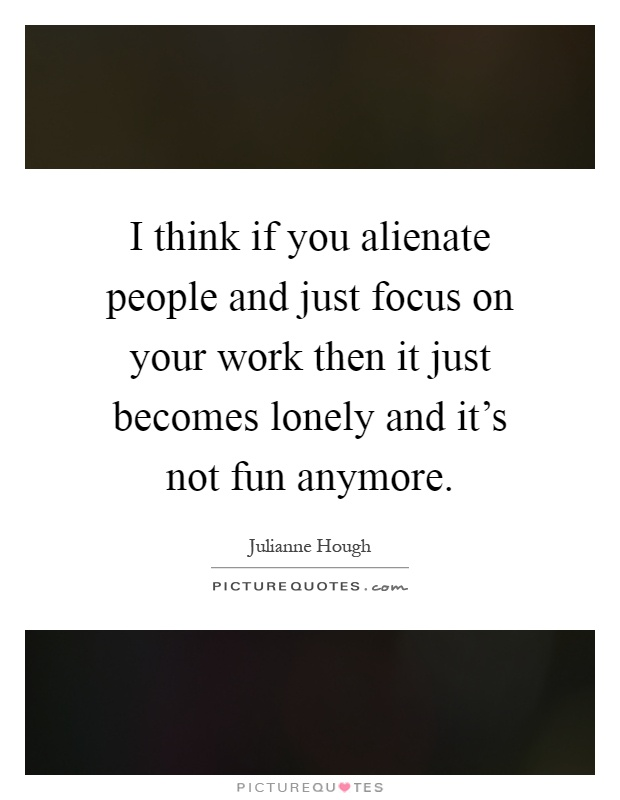 I think if you alienate people and just focus on your work then it just becomes lonely and it's not fun anymore Picture Quote #1