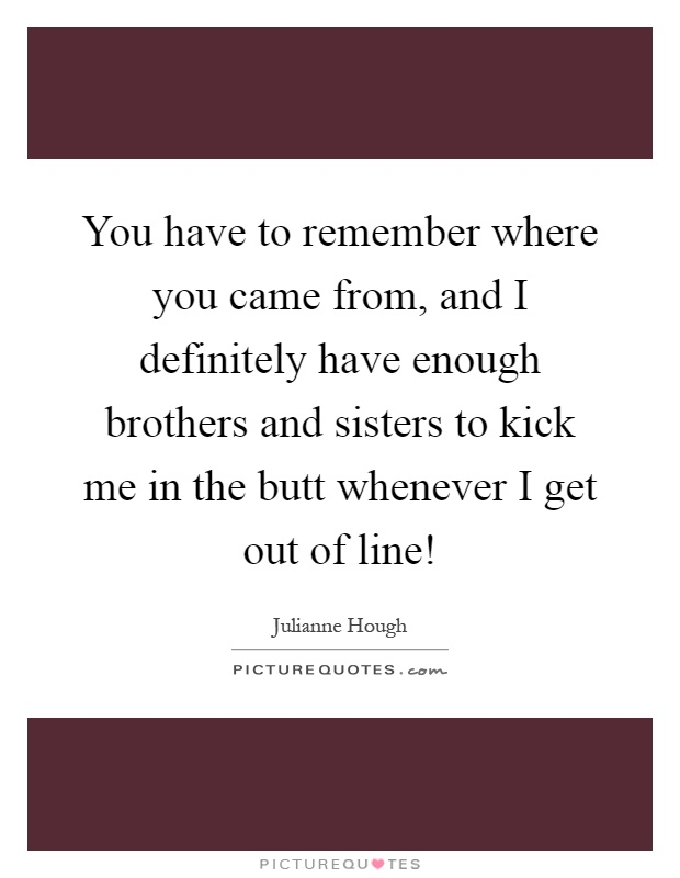 You have to remember where you came from, and I definitely have enough brothers and sisters to kick me in the butt whenever I get out of line! Picture Quote #1