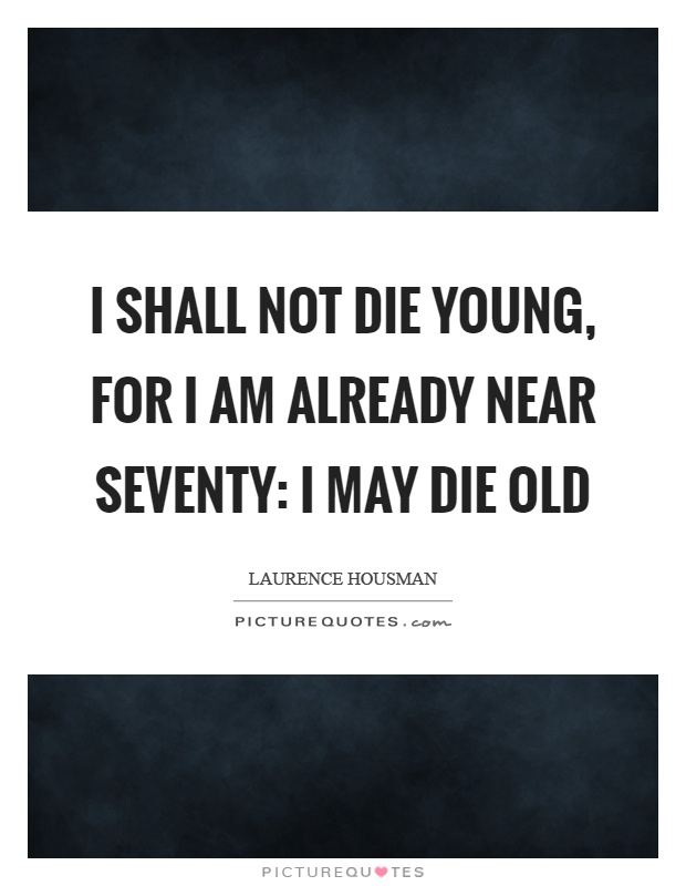 I shall not die young, for I am already near seventy: I may die old Picture Quote #1