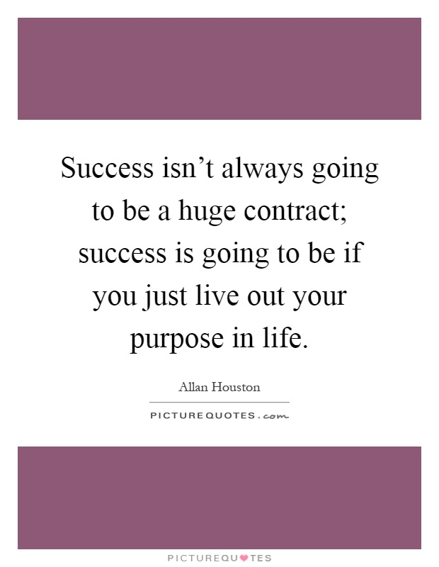 Success isn't always going to be a huge contract; success is going to be if you just live out your purpose in life Picture Quote #1