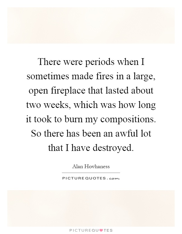 There were periods when I sometimes made fires in a large, open fireplace that lasted about two weeks, which was how long it took to burn my compositions. So there has been an awful lot that I have destroyed Picture Quote #1