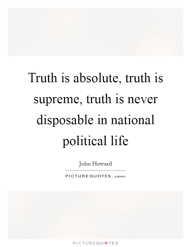 Truth is absolute, truth is supreme, truth is never disposable in national political life Picture Quote #1