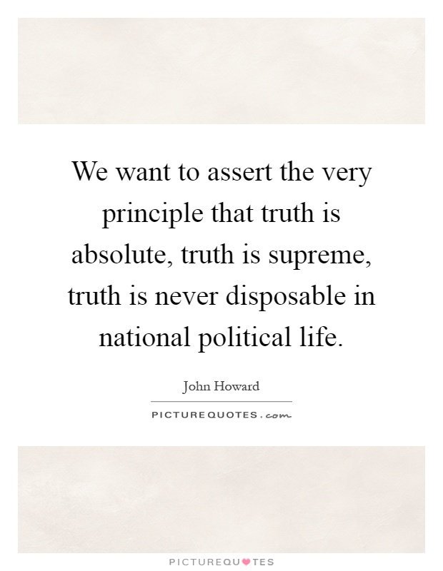 We want to assert the very principle that truth is absolute, truth is supreme, truth is never disposable in national political life Picture Quote #1
