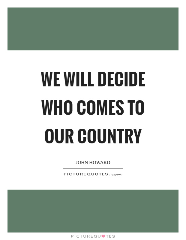 We will decide who comes to our country Picture Quote #1