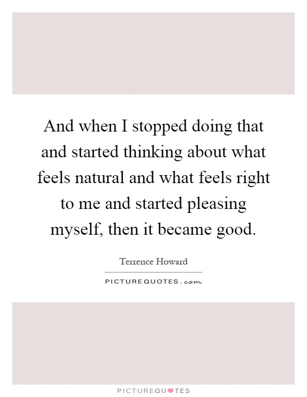 And when I stopped doing that and started thinking about what feels natural and what feels right to me and started pleasing myself, then it became good Picture Quote #1