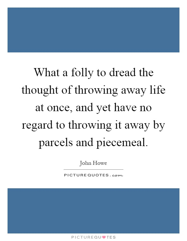 What a folly to dread the thought of throwing away life at once, and yet have no regard to throwing it away by parcels and piecemeal Picture Quote #1