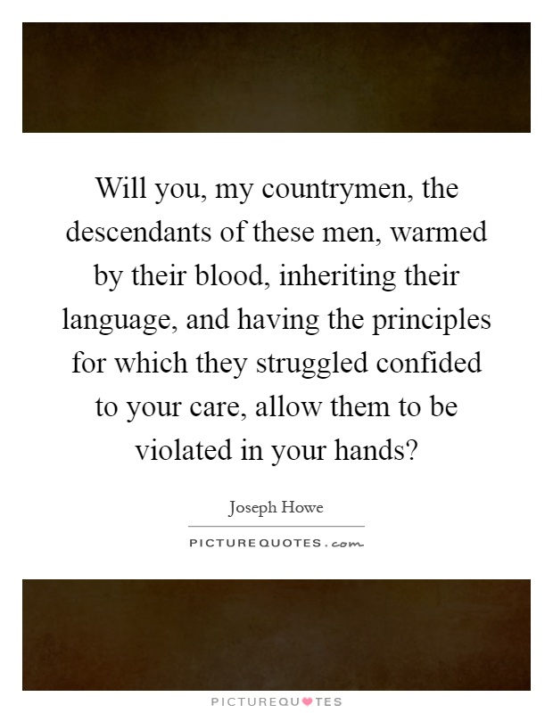 Will you, my countrymen, the descendants of these men, warmed by their blood, inheriting their language, and having the principles for which they struggled confided to your care, allow them to be violated in your hands? Picture Quote #1