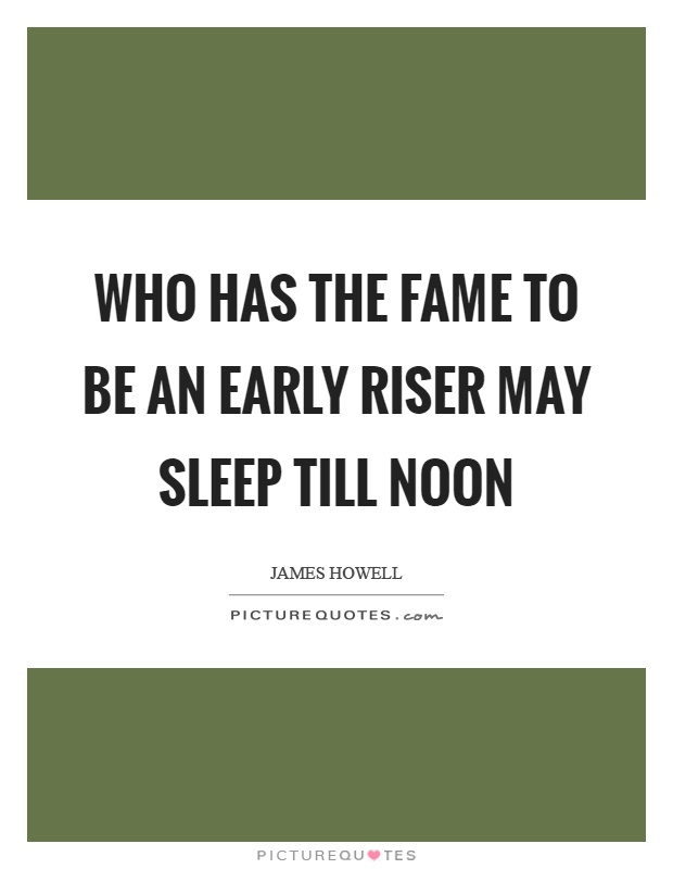 Who has the fame to be an early riser may sleep till noon Picture Quote #1