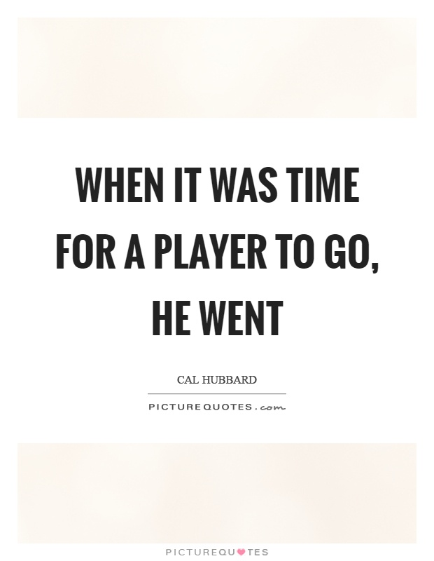 When it was time for a player to go, he went Picture Quote #1