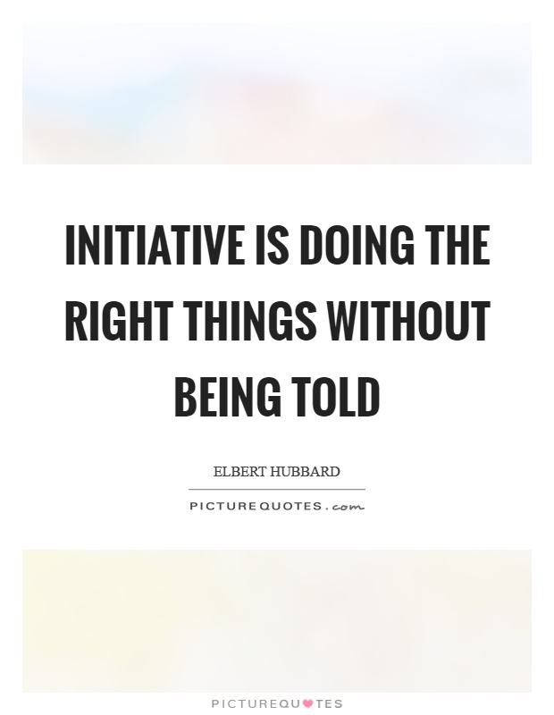 Initiative is doing the right things without being told Picture Quote #1