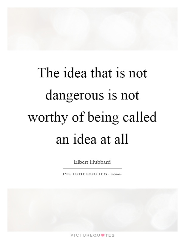 The idea that is not dangerous is not worthy of being called an idea at all Picture Quote #1