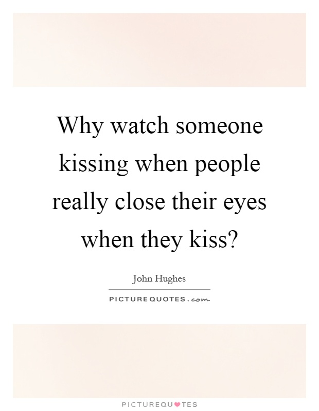 Why watch someone kissing when people really close their eyes when they kiss? Picture Quote #1