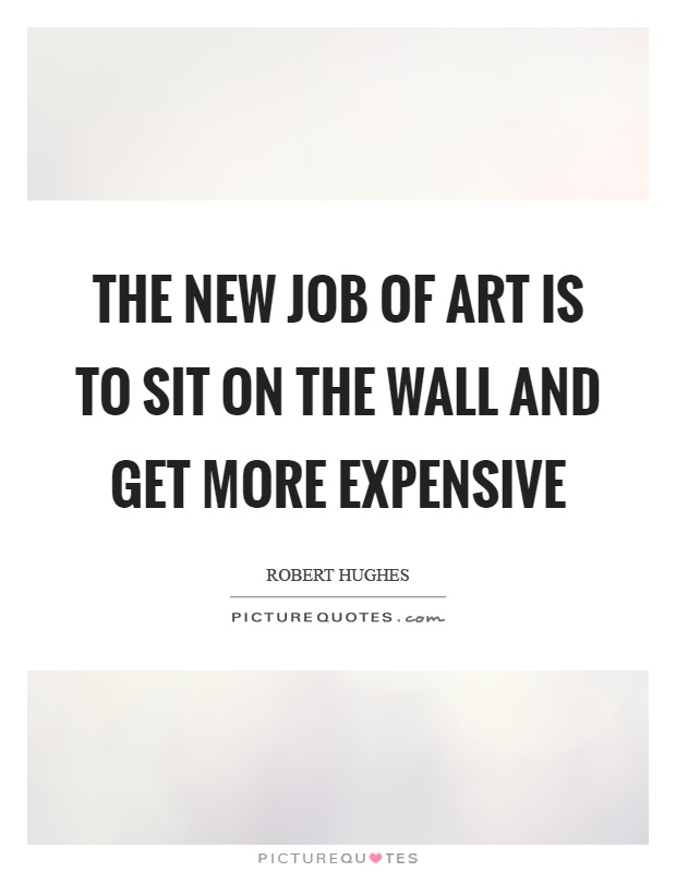 The new job of art is to sit on the wall and get more expensive Picture Quote #1