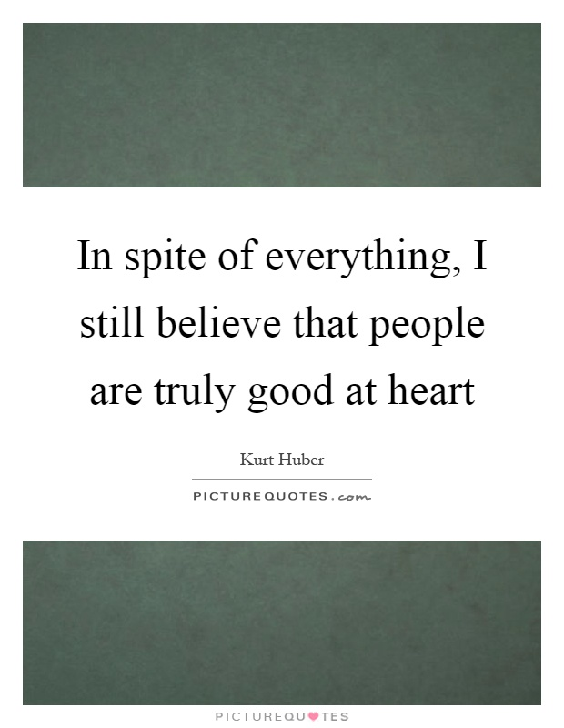 In spite of everything, I still believe that people are truly good at heart Picture Quote #1